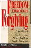 Freedom Through Forgiving: A Workbook for Everyone Who's Been Hurt by Someone