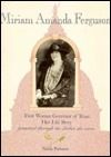 Miriam Amanda Ferguson: First Woman Governor of Texas : Her Life  Story Presented Through the Clothes She Wore (Women of Texas; Bk. 2)