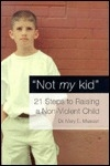 Not My Kid : 21 Steps to Raising a Nonviolent Child
